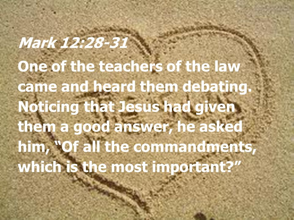 Mark 12:28-31 One of the teachers of the law came and heard them debating.