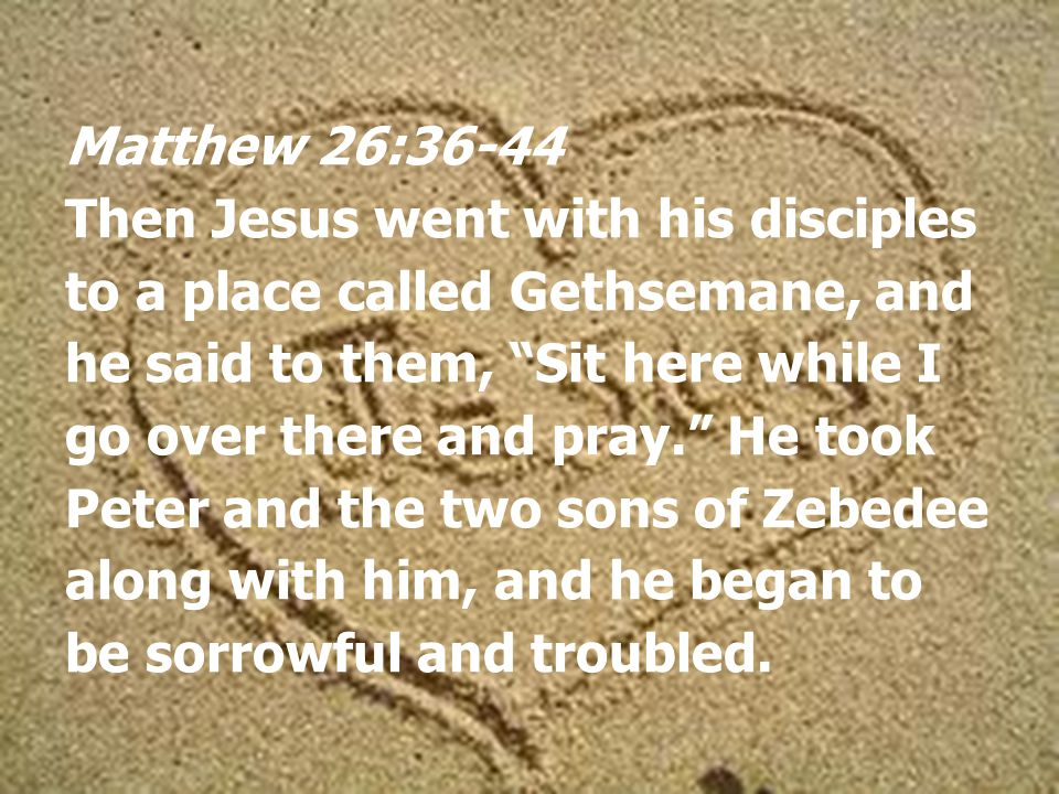 Matthew 26:36-44 Then Jesus went with his disciples to a place called Gethsemane, and he said to them, Sit here while I go over there and pray. He took Peter and the two sons of Zebedee along with him, and he began to be sorrowful and troubled.