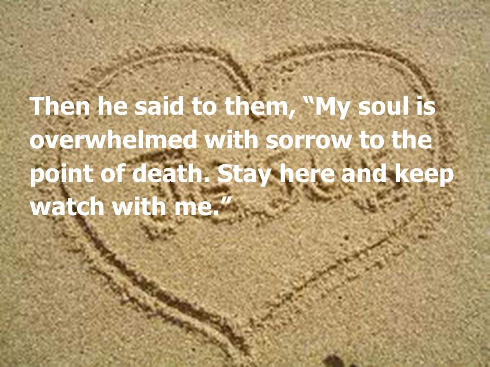 Then he said to them, My soul is overwhelmed with sorrow to the point of death.