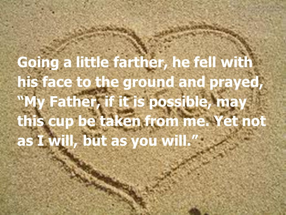 Going a little farther, he fell with his face to the ground and prayed, My Father, if it is possible, may this cup be taken from me.