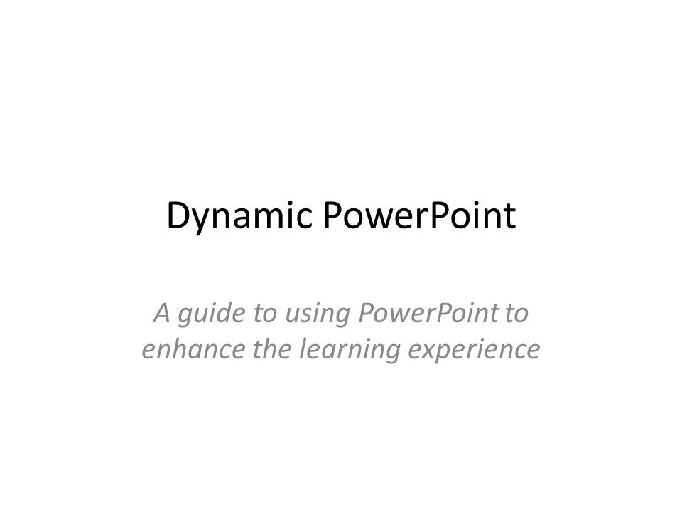 Dynamic PowerPoint A guide to using PowerPoint to enhance the learning experience