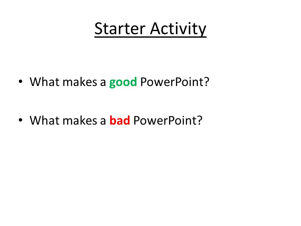 Starter Activity What makes a good PowerPoint What makes a bad PowerPoint