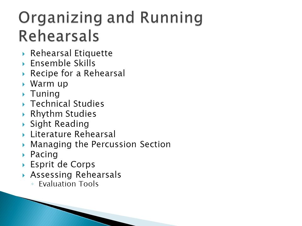  Rehearsal Etiquette  Ensemble Skills  Recipe for a Rehearsal  Warm up  Tuning  Technical Studies  Rhythm Studies  Sight Reading  Literature Rehearsal  Managing the Percussion Section  Pacing  Esprit de Corps  Assessing Rehearsals ◦ Evaluation Tools