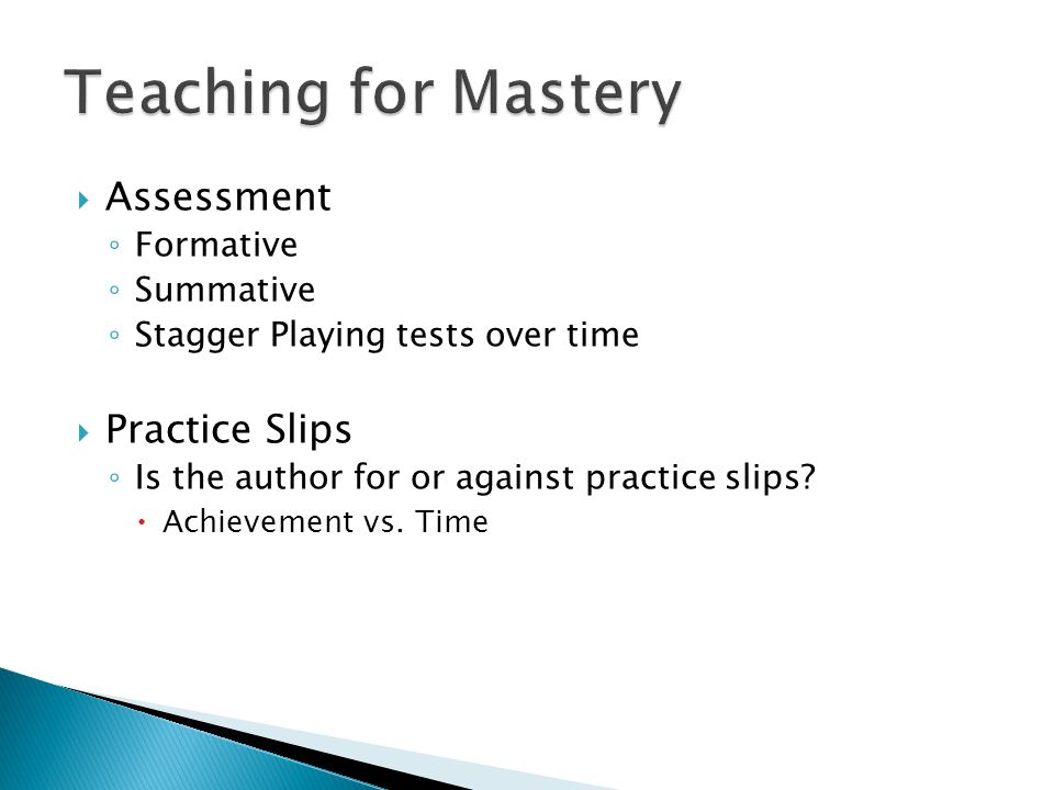  Assessment ◦ Formative ◦ Summative ◦ Stagger Playing tests over time  Practice Slips ◦ Is the author for or against practice slips.