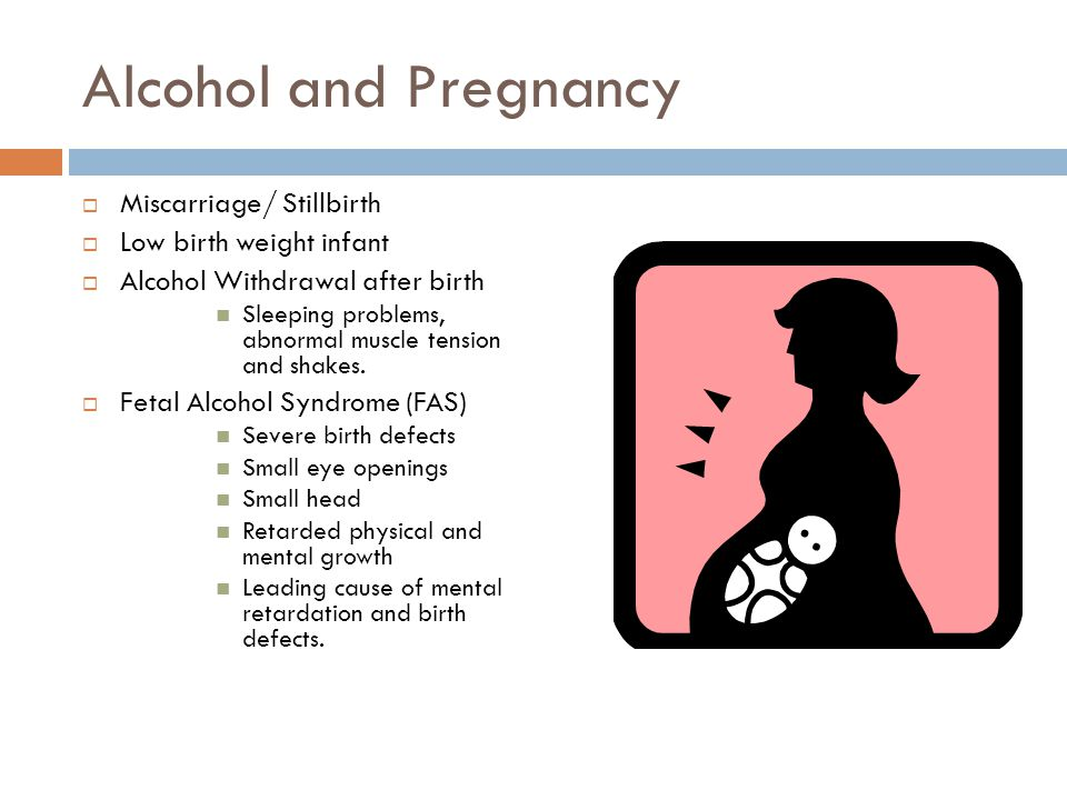 Alcohol and Pregnancy  Miscarriage/ Stillbirth  Low birth weight infant  Alcohol Withdrawal after birth Sleeping problems, abnormal muscle tension and shakes.