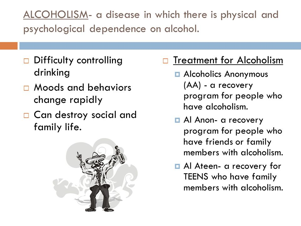 ALCOHOLISM- a disease in which there is physical and psychological dependence on alcohol.