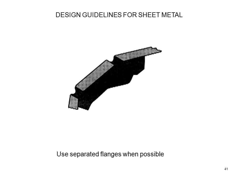 41 Use separated flanges when possible DESIGN GUIDELINES FOR SHEET METAL