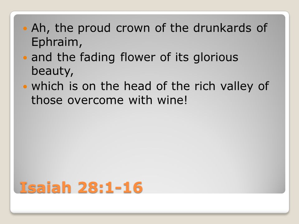 Isaiah 28:1-16 Ah, the proud crown of the drunkards of Ephraim, and the fading flower of its glorious beauty, which is on the head of the rich valley of those overcome with wine!