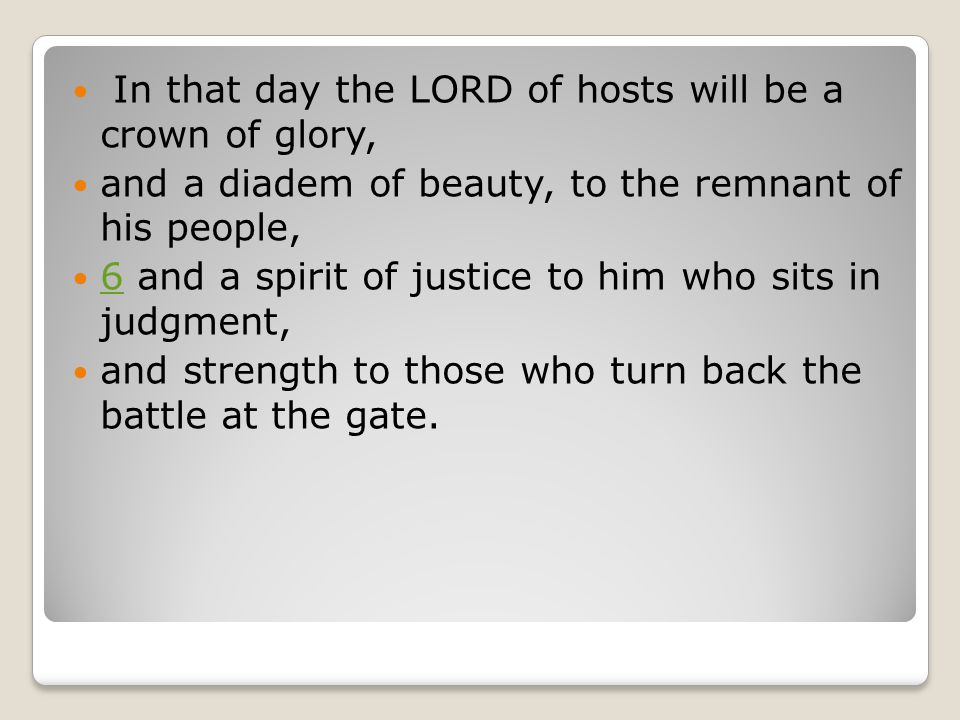 In that day the LORD of hosts will be a crown of glory, and a diadem of beauty, to the remnant of his people, 6 and a spirit of justice to him who sits in judgment, 6 and strength to those who turn back the battle at the gate.