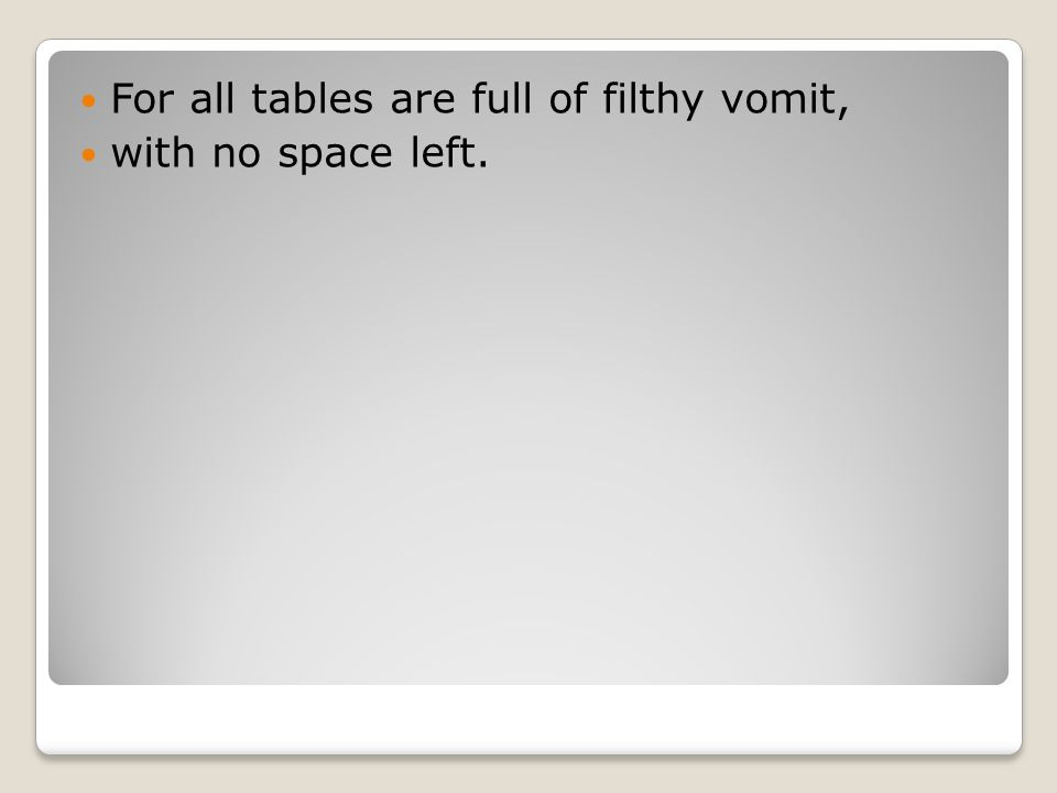 For all tables are full of filthy vomit, with no space left.
