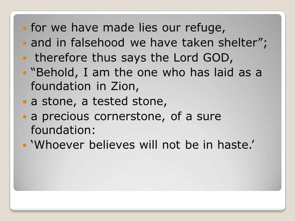 for we have made lies our refuge, and in falsehood we have taken shelter ; therefore thus says the Lord GOD, Behold, I am the one who has laid as a foundation in Zion, a stone, a tested stone, a precious cornerstone, of a sure foundation: 'Whoever believes will not be in haste.'