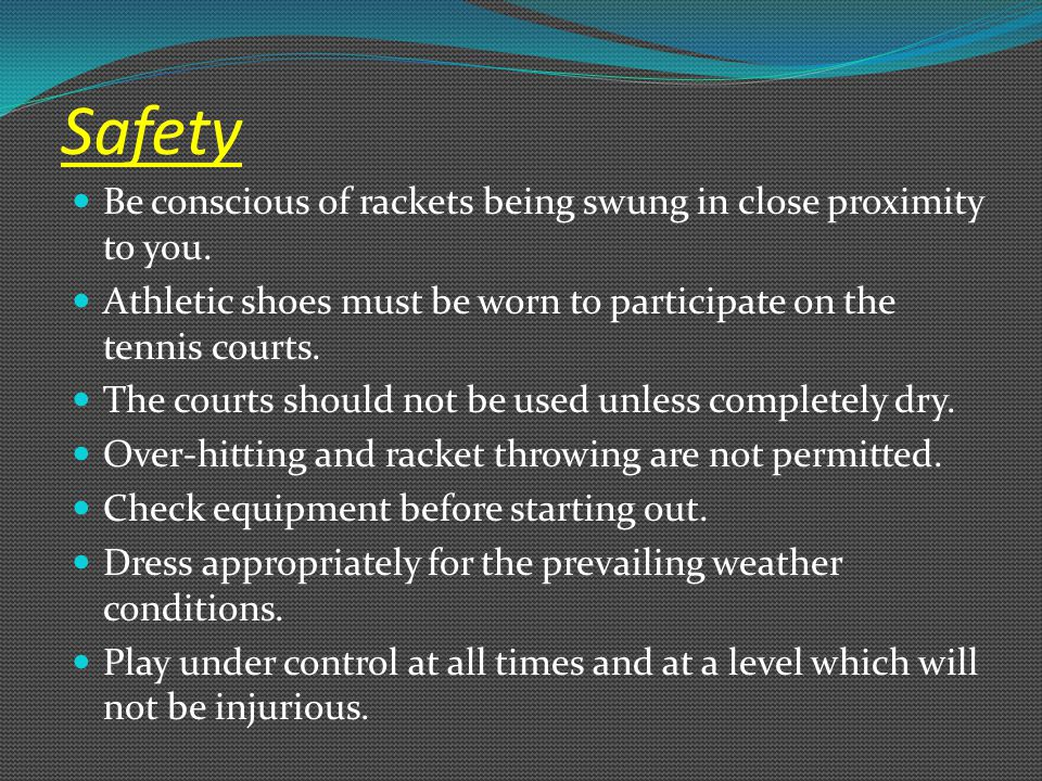 Safety Be conscious of rackets being swung in close proximity to you. Athletic shoes must be worn to participate on the tennis courts. The courts shou