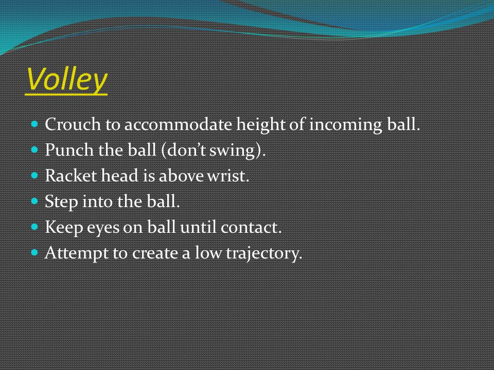 Volley Crouch to accommodate height of incoming ball. Punch the ball (don't swing). Racket head is above wrist. Step into the ball. Keep eyes on ball