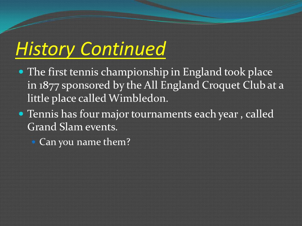 History Continued The first tennis championship in England took place in 1877 sponsored by the All England Croquet Club at a little place called Wimbl