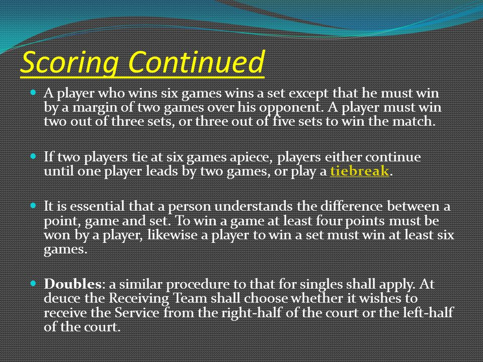 Scoring Continued A player who wins six games wins a set except that he must win by a margin of two games over his opponent. A player must win two out