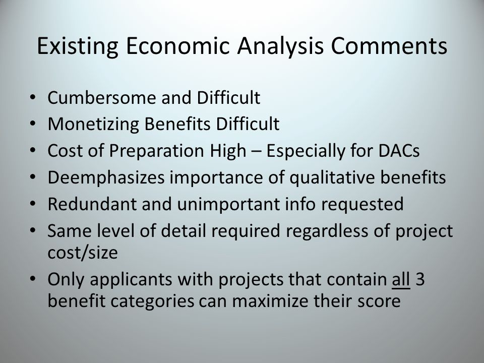 Existing Economic Analysis Comments Cumbersome and Difficult Monetizing Benefits Difficult Cost of Preparation High – Especially for DACs Deemphasizes importance of qualitative benefits Redundant and unimportant info requested Same level of detail required regardless of project cost/size Only applicants with projects that contain all 3 benefit categories can maximize their score