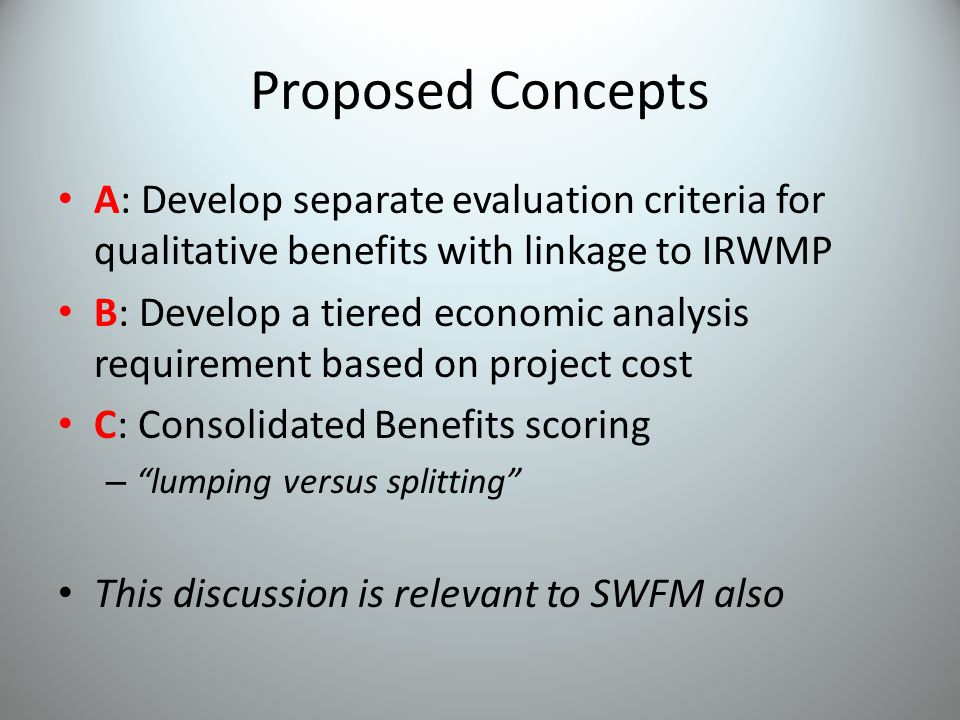 Proposed Concepts A: Develop separate evaluation criteria for qualitative benefits with linkage to IRWMP B: Develop a tiered economic analysis requirement based on project cost C: Consolidated Benefits scoring – lumping versus splitting This discussion is relevant to SWFM also