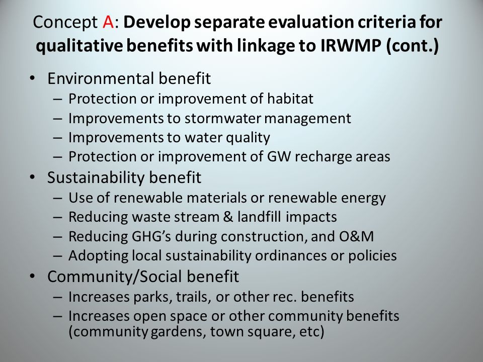 Concept A: Develop separate evaluation criteria for qualitative benefits with linkage to IRWMP (cont.) Environmental benefit – Protection or improvement of habitat – Improvements to stormwater management – Improvements to water quality – Protection or improvement of GW recharge areas Sustainability benefit – Use of renewable materials or renewable energy – Reducing waste stream & landfill impacts – Reducing GHG's during construction, and O&M – Adopting local sustainability ordinances or policies Community/Social benefit – Increases parks, trails, or other rec.