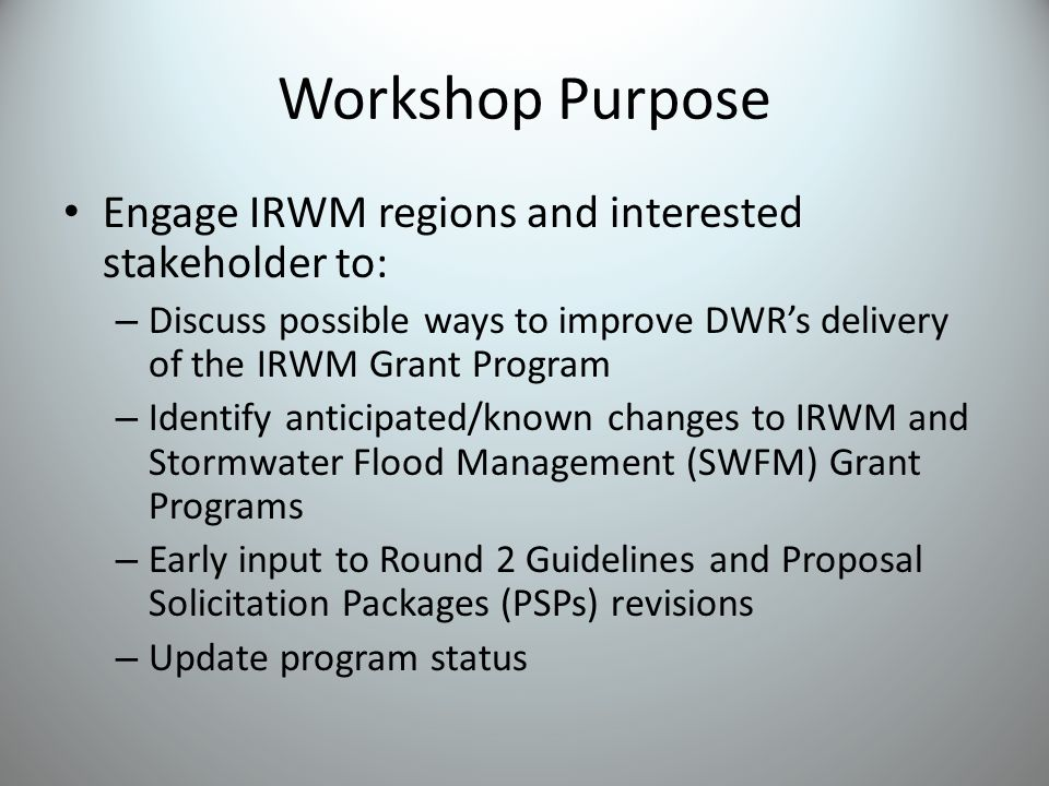 Workshop Purpose Engage IRWM regions and interested stakeholder to: – Discuss possible ways to improve DWR's delivery of the IRWM Grant Program – Identify anticipated/known changes to IRWM and Stormwater Flood Management (SWFM) Grant Programs – Early input to Round 2 Guidelines and Proposal Solicitation Packages (PSPs) revisions – Update program status