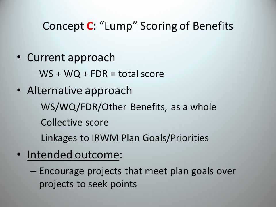 Concept C: Lump Scoring of Benefits Current approach WS + WQ + FDR = total score Alternative approach WS/WQ/FDR/Other Benefits, as a whole Collective score Linkages to IRWM Plan Goals/Priorities Intended outcome: – Encourage projects that meet plan goals over projects to seek points