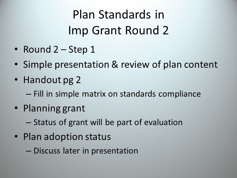 Plan Standards in Imp Grant Round 2 Round 2 – Step 1 Simple presentation & review of plan content Handout pg 2 – Fill in simple matrix on standards compliance Planning grant – Status of grant will be part of evaluation Plan adoption status – Discuss later in presentation