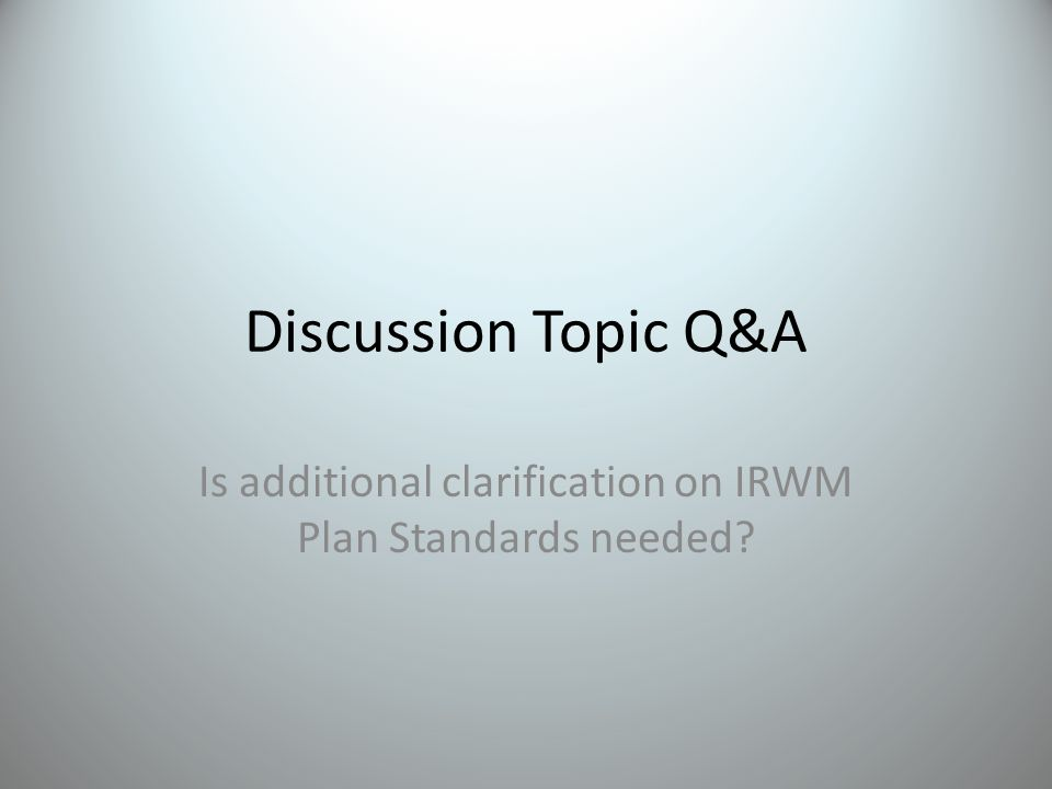Discussion Topic Q&A Is additional clarification on IRWM Plan Standards needed?
