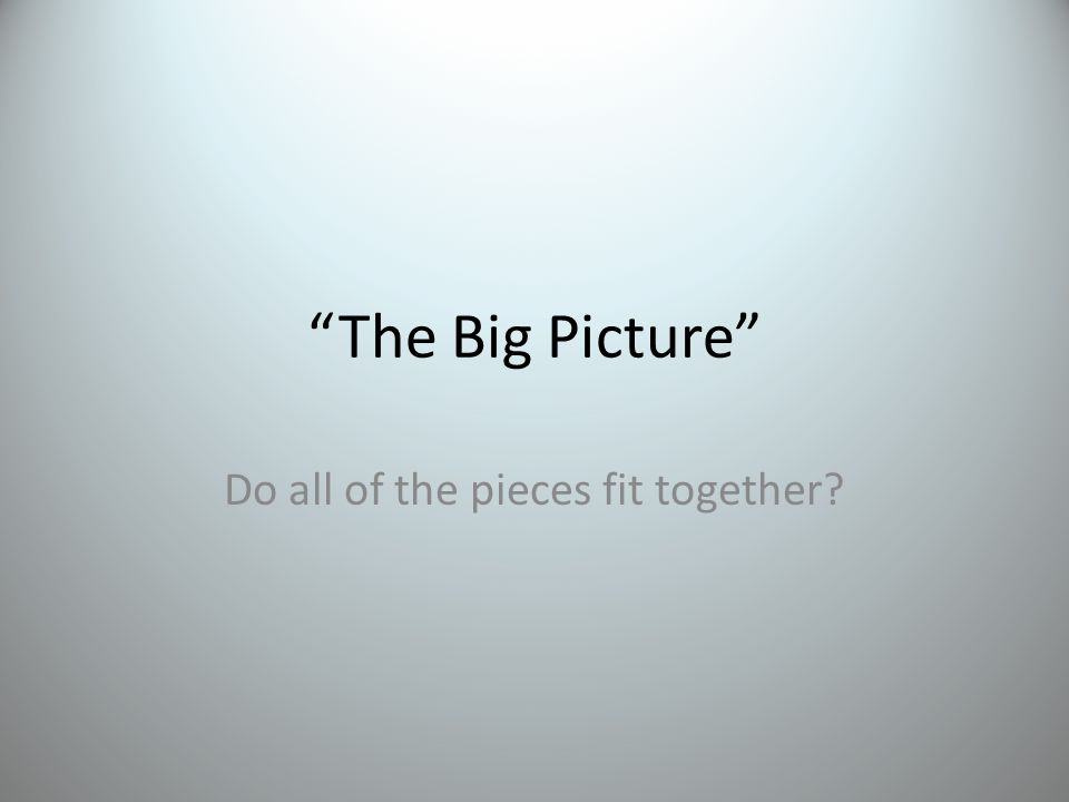 The Big Picture Do all of the pieces fit together?