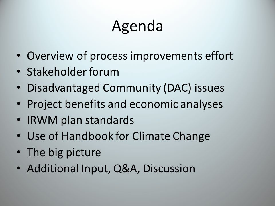 Agenda Overview of process improvements effort Stakeholder forum Disadvantaged Community (DAC) issues Project benefits and economic analyses IRWM plan standards Use of Handbook for Climate Change The big picture Additional Input, Q&A, Discussion