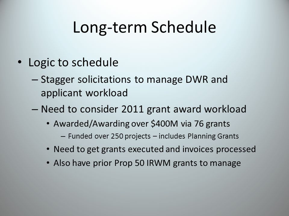 Long-term Schedule Logic to schedule – Stagger solicitations to manage DWR and applicant workload – Need to consider 2011 grant award workload Awarded/Awarding over $400M via 76 grants – Funded over 250 projects – includes Planning Grants Need to get grants executed and invoices processed Also have prior Prop 50 IRWM grants to manage