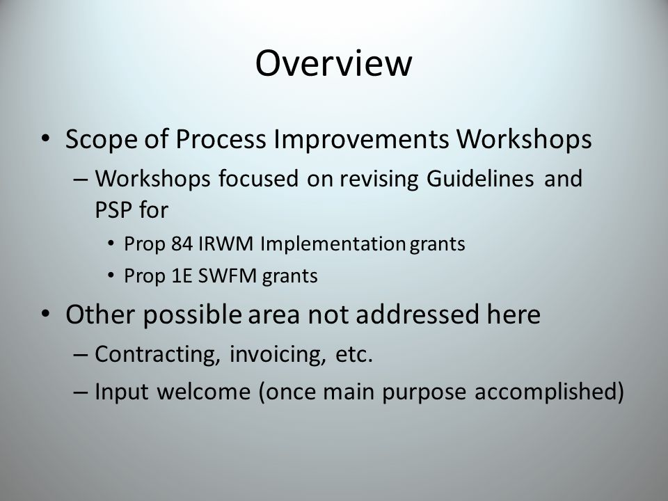 Overview Scope of Process Improvements Workshops – Workshops focused on revising Guidelines and PSP for Prop 84 IRWM Implementation grants Prop 1E SWFM grants Other possible area not addressed here – Contracting, invoicing, etc.