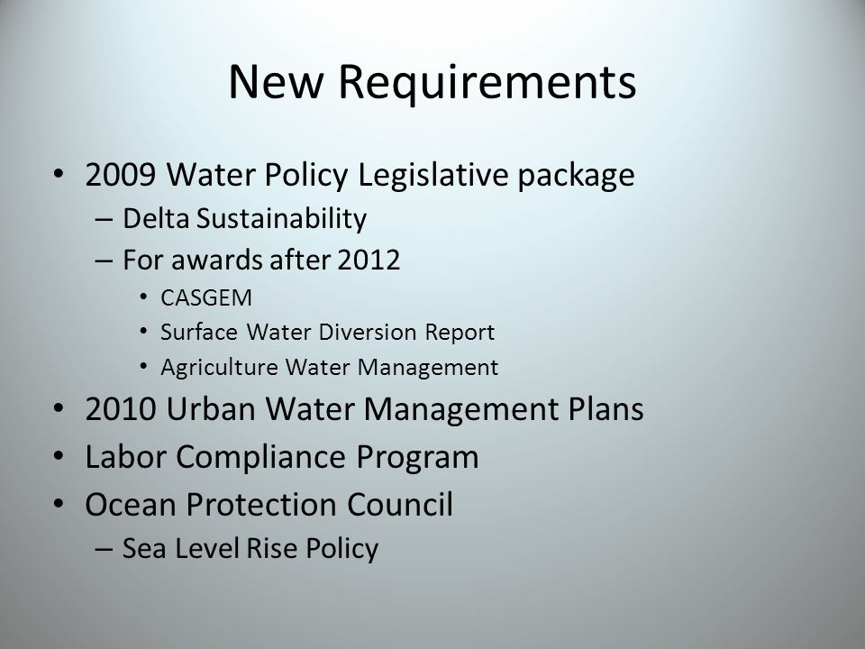 New Requirements 2009 Water Policy Legislative package – Delta Sustainability – For awards after 2012 CASGEM Surface Water Diversion Report Agriculture Water Management 2010 Urban Water Management Plans Labor Compliance Program Ocean Protection Council – Sea Level Rise Policy