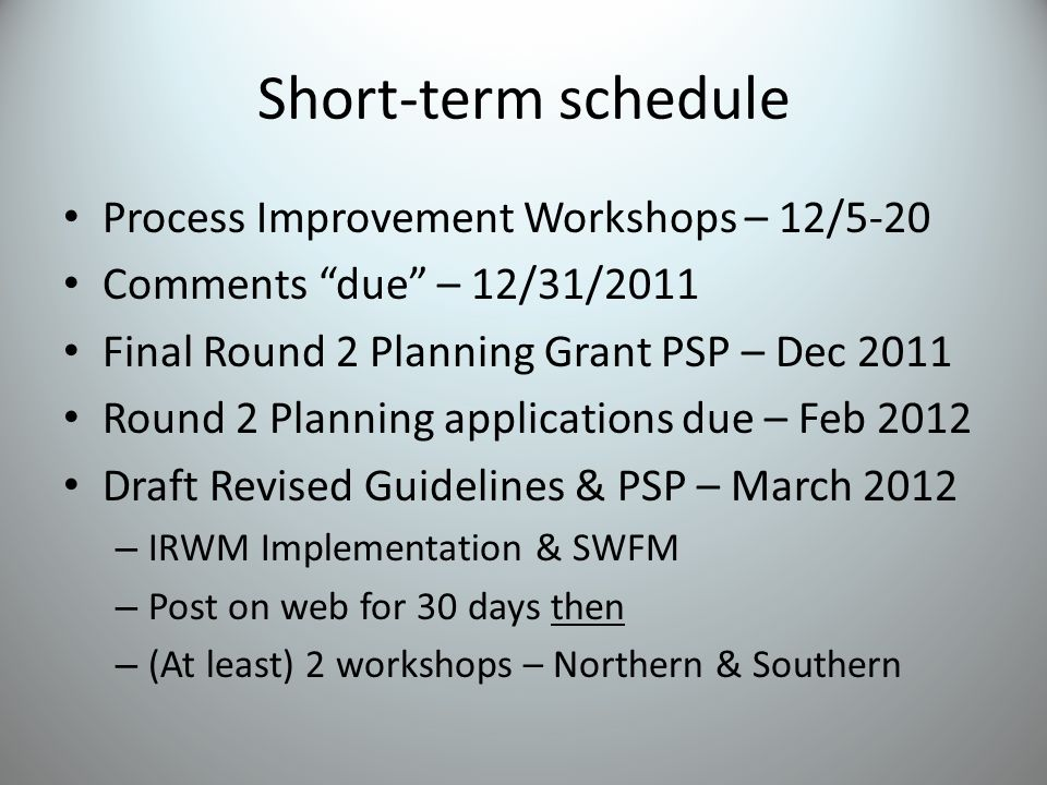 Short-term schedule Process Improvement Workshops – 12/5-20 Comments due – 12/31/2011 Final Round 2 Planning Grant PSP – Dec 2011 Round 2 Planning applications due – Feb 2012 Draft Revised Guidelines & PSP – March 2012 – IRWM Implementation & SWFM – Post on web for 30 days then – (At least) 2 workshops – Northern & Southern