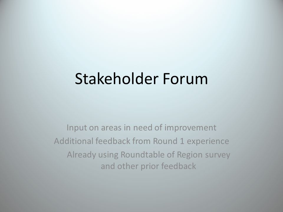 Stakeholder Forum Input on areas in need of improvement Additional feedback from Round 1 experience Already using Roundtable of Region survey and other prior feedback