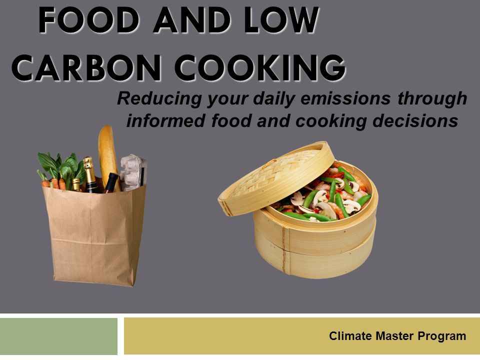 FOOD AND LOW CARBON COOKING Reducing your daily emissions through informed food and cooking decisions Climate Master Program
