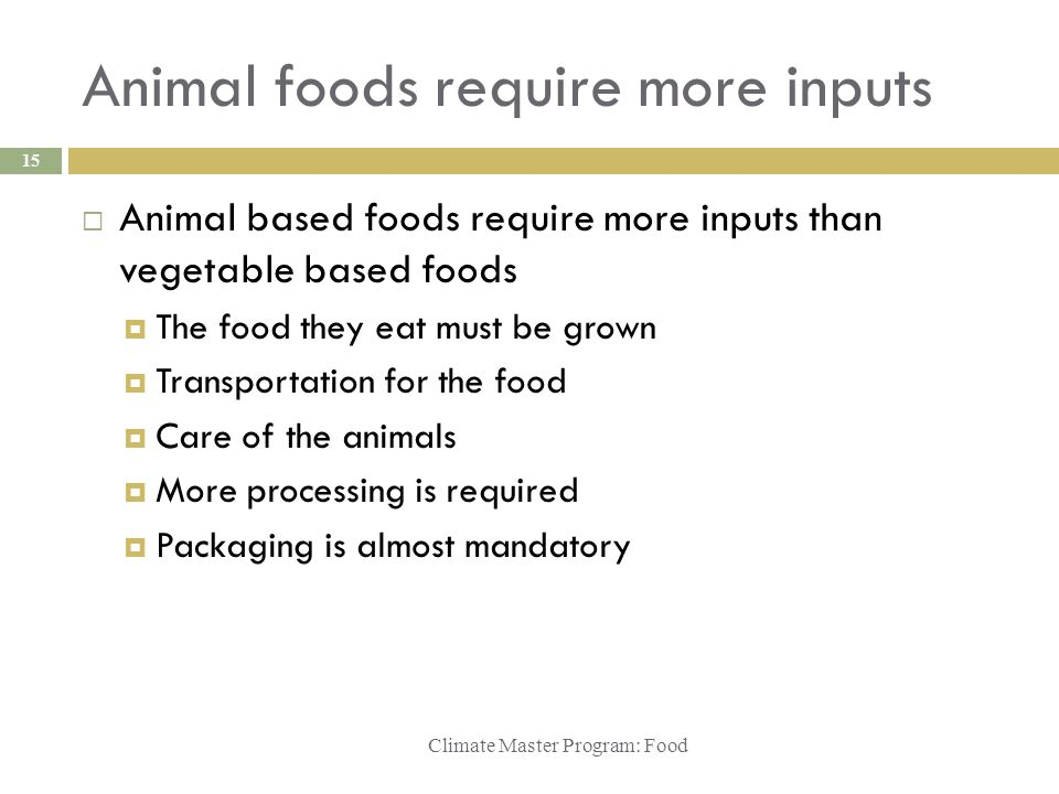 Animal foods require more inputs Climate Master Program: Food 15  Animal based foods require more inputs than vegetable based foods  The food they e