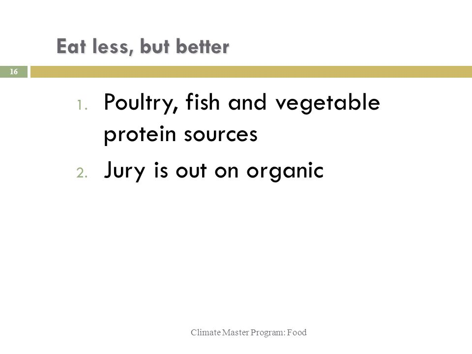 Eat less, but better 1. Poultry, fish and vegetable protein sources 2. Jury is out on organic Climate Master Program: Food 16