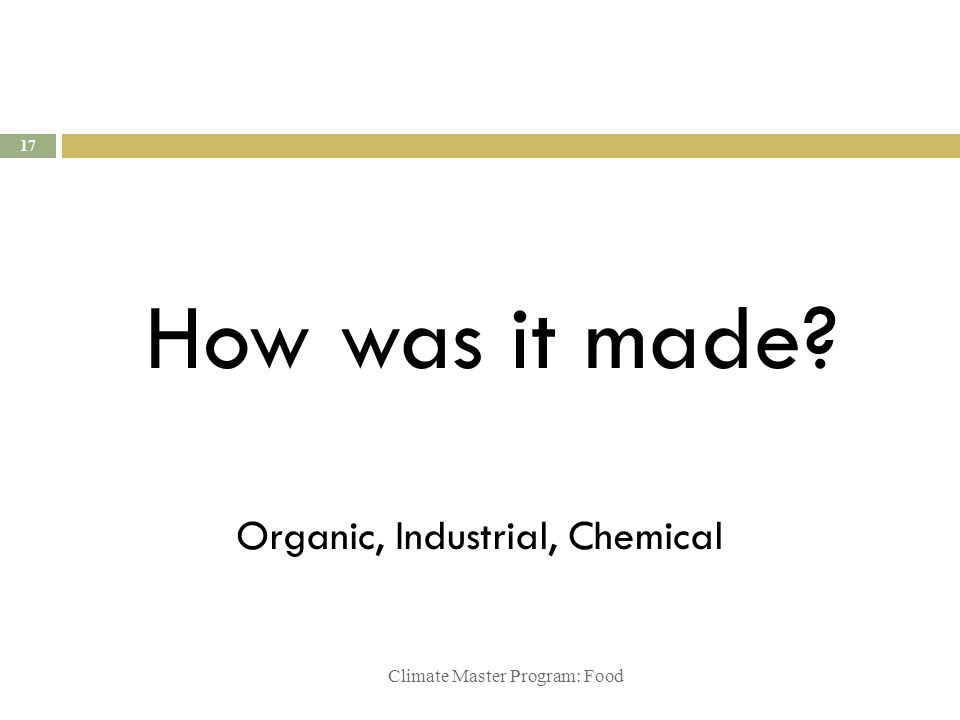 Climate Master Program: Food How was it made? 17 Organic, Industrial, Chemical