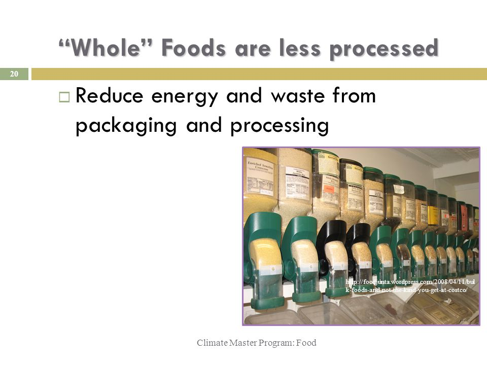Whole Foods are less processed Climate Master Program: Food  Reduce energy and waste from packaging and processing http://foodjunta.wordpress.com/2008/04/11/bul k-foods-and-not-the-kind-you-get-at-costco/ 20
