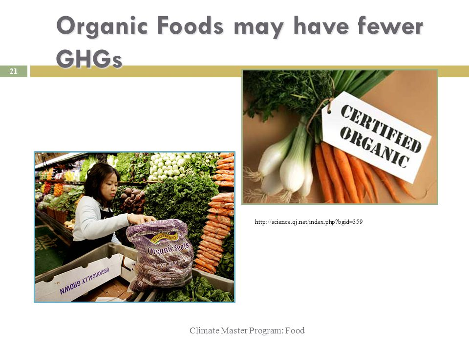 Organic Foods may have fewer GHGs Climate Master Program: Food http://science.qj.net/index.php bgid=359 http://www.mellowmonk.com/2006/03/alternate-take-on-organic.html 21