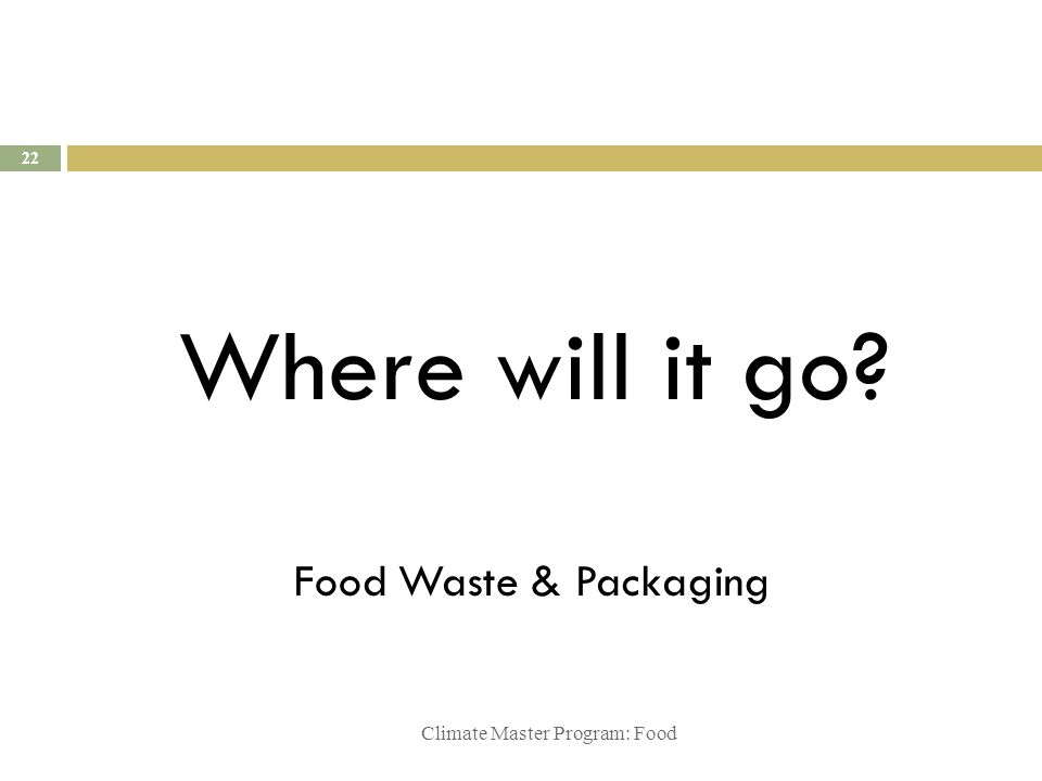 Climate Master Program: Food Where will it go? 22 Food Waste & Packaging