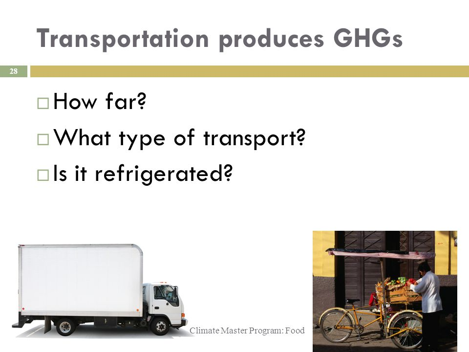 Transportation produces GHGs Climate Master Program: Food 28  How far.