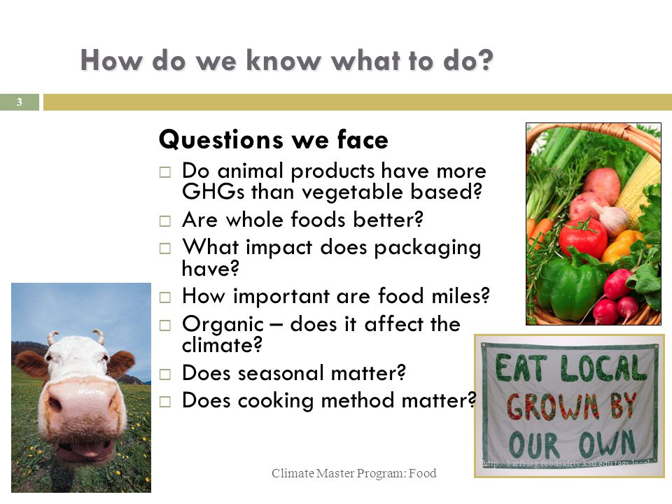 How do we know what to do? Climate Master Program: Food http://barfblog.foodsafety.ksu.edu/tags/local/ 3 Questions we face  Do animal products have m