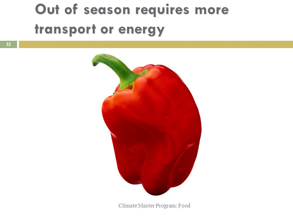 Out of season requires more transport or energy Climate Master Program: Food Xxxxx 32