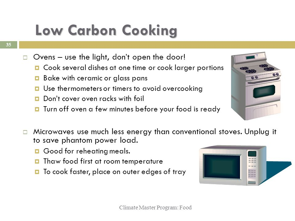 Low Carbon Cooking Climate Master Program: Food  Ovens – use the light, don't open the door!  Cook several dishes at one time or cook larger portion