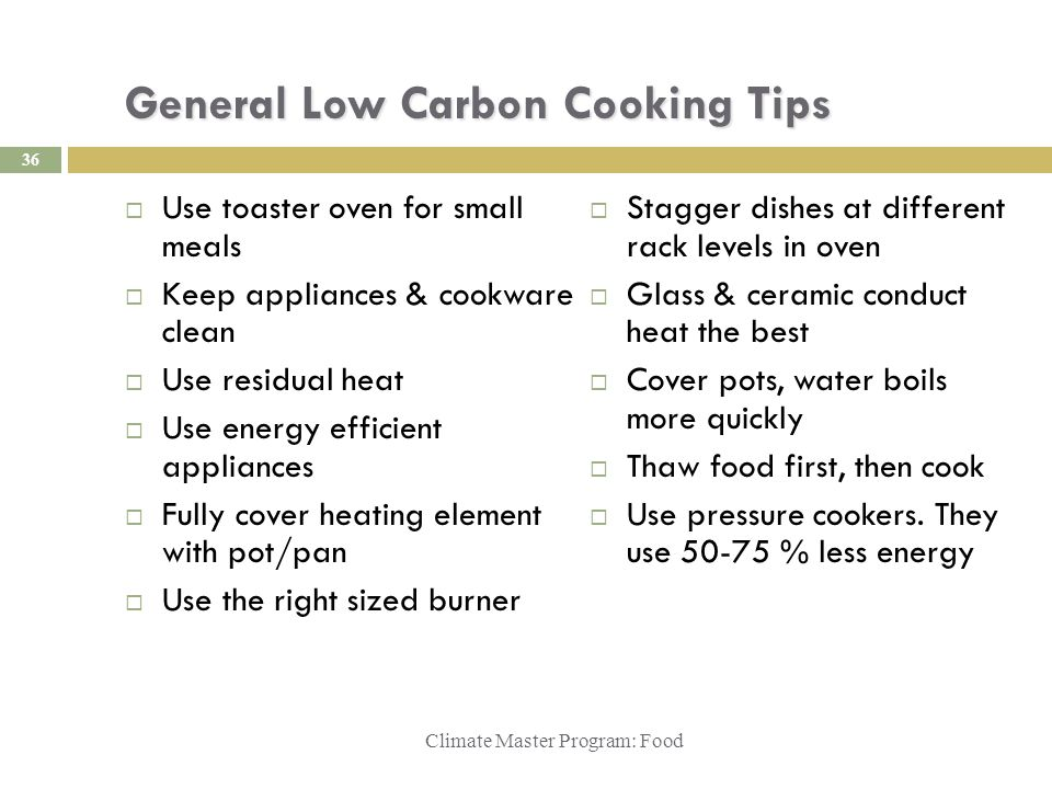 General Low Carbon Cooking Tips  Use toaster oven for small meals  Keep appliances & cookware clean  Use residual heat  Use energy efficient appliances  Fully cover heating element with pot/pan  Use the right sized burner  Stagger dishes at different rack levels in oven  Glass & ceramic conduct heat the best  Cover pots, water boils more quickly  Thaw food first, then cook  Use pressure cookers.
