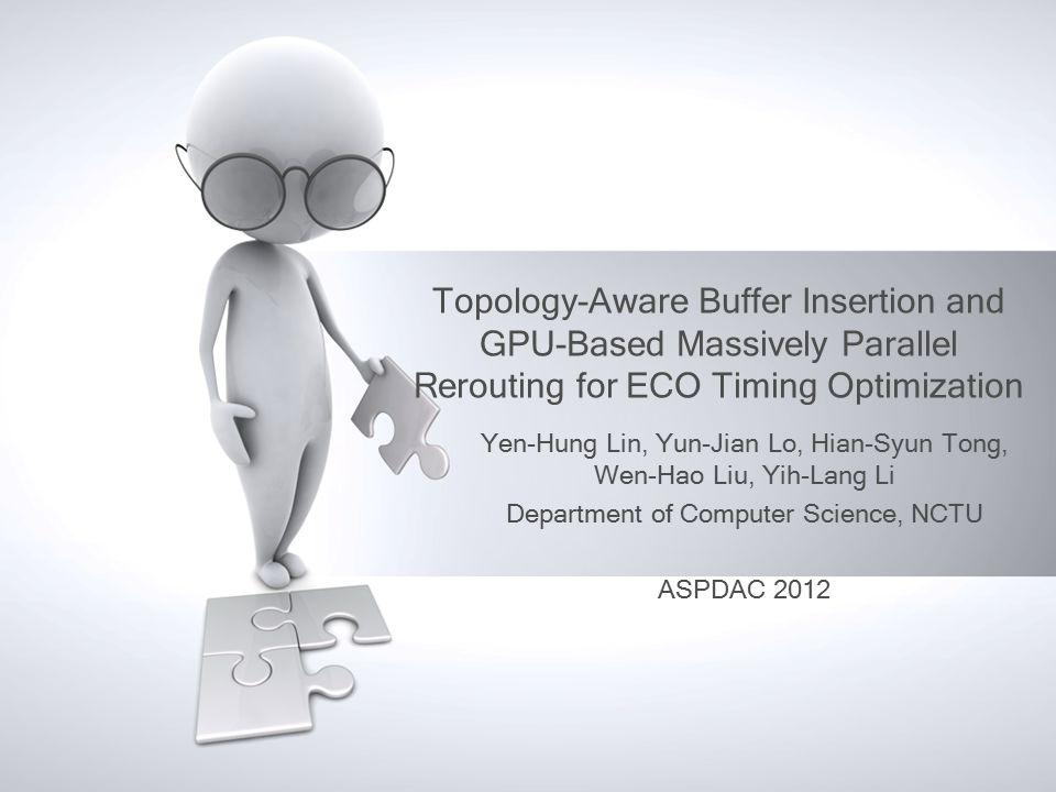 Topology-Aware Buffer Insertion and GPU-Based Massively Parallel Rerouting for ECO Timing Optimization Yen-Hung Lin, Yun-Jian Lo, Hian-Syun Tong, Wen-Hao Liu, Yih-Lang Li Department of Computer Science, NCTU ASPDAC 2012