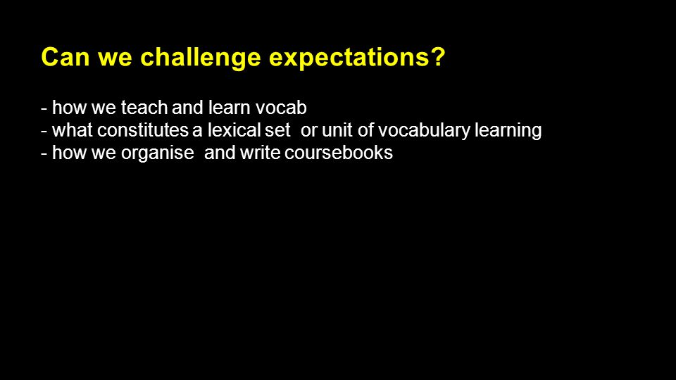 Can we challenge expectations? - how we teach and learn vocab - what constitutes a lexical set or unit of vocabulary learning - how we organise and wr