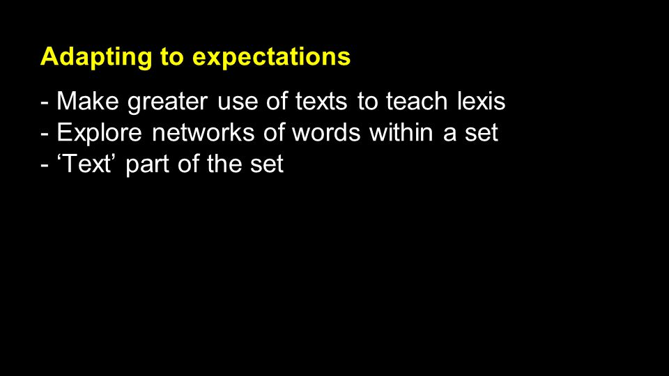 Adapting to expectations - Make greater use of texts to teach lexis - Explore networks of words within a set - 'Text' part of the set