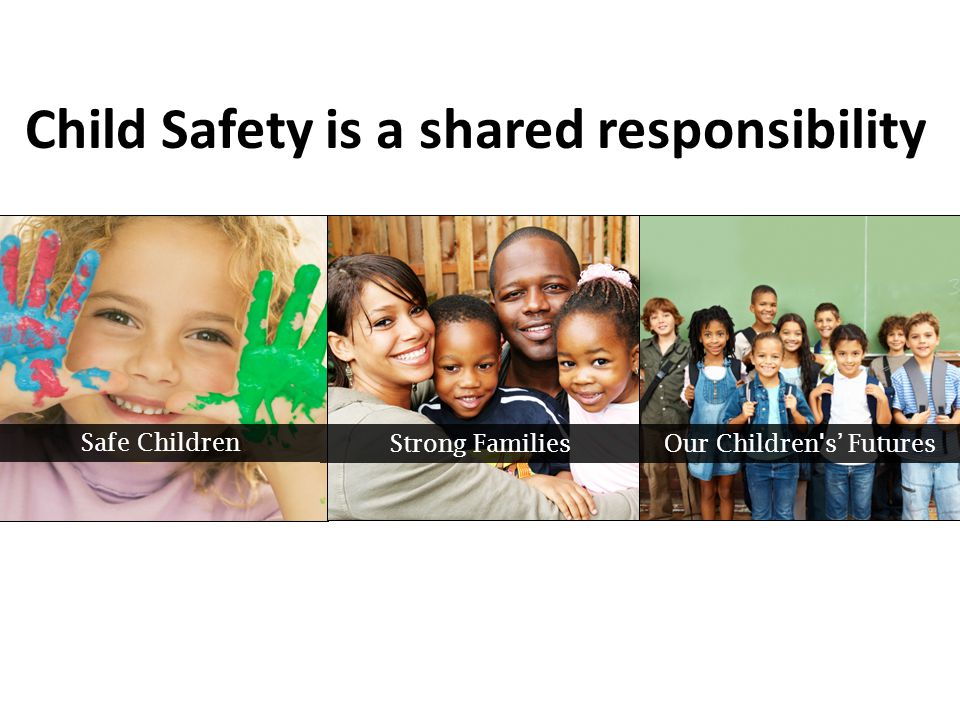 Strong Families Safe Children Our Children's' Futures Child Safety is a shared responsibility