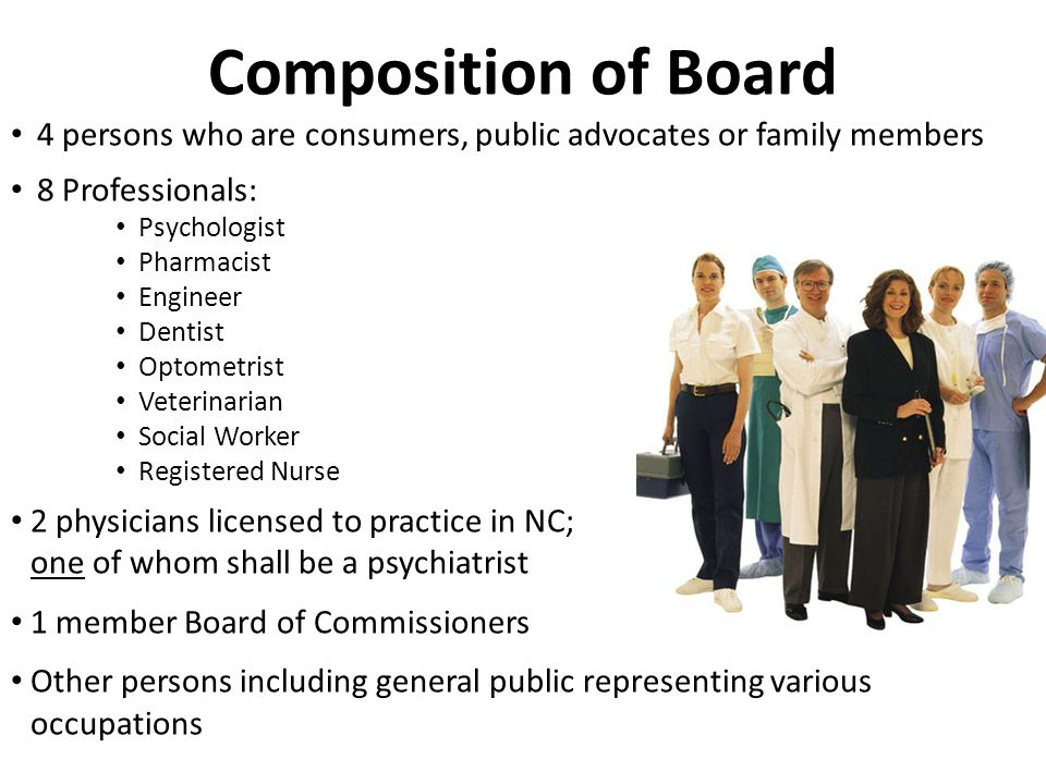 Composition of Board 4 persons who are consumers, public advocates or family members 8 Professionals: Psychologist Pharmacist Engineer Dentist Optomet